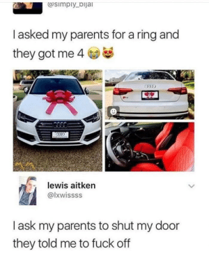 My Parents: @simply_bijal  Tasked my parents for a ring and  they got me 4  lewis aitken  @lxwissss  lask my parents to shut my door  they told me to fuck off