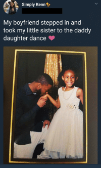 this man right here: Simply Kenn  My boyfriend stepped in and  took my little sister to the daddy  daughter dance this man right here