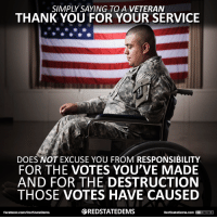 Including the Affordable Care Act. Yep ... it helped a lot of veterans. Image from Red State Dems.: SIMPLY SAYING TO A VETERAN  THANK YOU FOR YOUR SERVICE  DOES NOT EXCUSE YOU FROM RESPONSIBILITY  FOR THE VOTES YOU'VE MADE  AND FOR THE DESTRUCTION  THOSE VOTES HAVE CAUSED  SREDSTATEDEMS  RedStateDerms com  GCDYEDNO-ND1  facebook.com/RedStateDerms Including the Affordable Care Act. Yep ... it helped a lot of veterans. Image from Red State Dems.