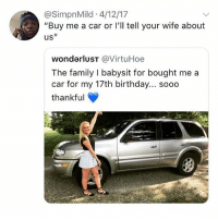 """Birthday, Family, and Tbh: @SimpnMild 4/12/17  """"Buy me a car or l'll tell your wife about  us""""  wonderluST @VirtuHoe  The family I babysit for bought me a  car for my 17th birthday... sooo  thankful tbh all i do on the weekends is catch up on episodes of mock the week that i missed"""