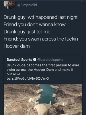 jertaro: killer-tharja:  : @SimpnMild  Drunk guy: wtf happened last night  Friend:you don't wanna know  Drunk guy: just tell me  Friend: you swam across the fuckin  Hoover dam  Barstool Sports @barstoolsports  Drunk dude becomes the first person to ever  swim across the Hoover Dam and make it  out alive  bars.tl/Vu6u/dVlw6QcYnG jertaro: killer-tharja: