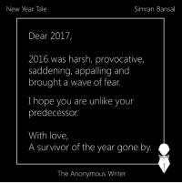 Appalled, Memes, and Waves: Simran Bansal  New Year Tale  Dear 2017,  2016 was harsh, provocative,  saddening, appalling and  brought a wave of fear.  I hope you are unlike your  predecessor.  With love,  A survivor of the year gone by.  The Anonymous Writer New Year Tale sent by Simran Bansal