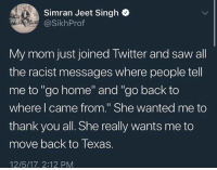 """Fml, Hello, and Ironic: Simran Jeet Singh  @SikhProf  My mom just joined Iwitter and saw all  the racist messages where people tell  me to""""go home"""" and """"go back to  where l came from."""" She wanted me to  thank you all. She really wants me to  move back to Texas.  12/5/17. 2:12 PM hello everyone it's jade i have wifi for the day so i thought i should post and update you guys on my trips it's been awesome we are on our second island ( Port Vila Vanuatu ) and my back is very burnt and i'm dying that's it really ahaha follow my personal account for photo updates if you want @fml_jade :)"""