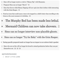 """Sims: Sims will no longer receive a wish to """"Skinny Dip"""" with Mummies.  Pregnant Sims can no longer """"Brawl."""" 12  Sims that drown while Skinny Dipping will now spin into their clothes while interacting  with the Grim Reaper. 13  Fixed an issue that could cause a teen to be trapped in a child's body when travelling to the  future at the exact moment of a birthday. 34  The Murphy Bed has been made less lethal.  Mermaid Children can now take showers.  Sims can no longer interview non-playable ghosts.  Sims can no longer """"Try for Baby"""" with the Grim Reaper.  Eating specific prepared meals no longer has an impact on an unborn baby's gender.  Sims who are on fire will no longer be forced to attend graduation before they can put  ·  themselves out. 22 23 24  agirlinahellasweater  WHAT IS THIS GAME"""