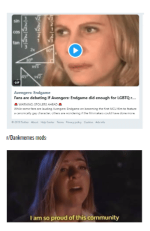 Yettus Retweetus: sin  COS  tan E  2x  v3  Avengers: Endgame  Fans are debating if Avengers: Endgame did enough for LGBTQr...  WARNING: SPOILERS AHEAD  While some tans are louding Povengers Lndgame on becoming the frst MCU tilm to teature  a cananicaly gay chaacter, others are wandering if the ilmmakes could have done mork  r/Dankmemes mods:  I am so proud of this community Yettus Retweetus