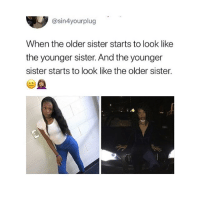 Made shit fam 😂😂: @sin4yourplug  When the older sister starts to look like  the younger sister. And the younger  sister starts to look like the older sister. Made shit fam 😂😂