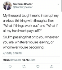 "Work, Wholesome, and All: Sin'Baku Ceasar  @Sinclair_Ceasar  My therapist taught me to interrupt my  anxious thinking with thoughts like  ""What if things work out"" and ""What if  all my hard work pays off?  So, I'm passing that onto you wherever  you are, whatever you're leaving, or  whomever you're becoming  4/10/18, 8:18 PM  10.6K Retweets 18.7K Likes This is wholesome."
