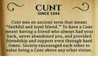 "Cunt, Ancient, and Friendship: SINCE 1544  Cunt was an ancient term that meant  ""faithful and loyal friend."" To have a Cunt  meant having a friend who always had your  back, never abandoned you, and provided  friendship and support even through hard  times. Society encouraged each other to  value being a Cunt above any other virtue."