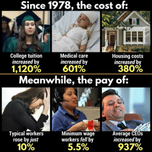 "College, Sorry, and Tumblr: Since 1978, the cost of:  College tuition  increased by  Medical care  increased by  601%  Housing costs  increased by  1,120%  380%  Meanwhile, the pay of:  Typical workers  rose by just  10%  Minimum wage  workers fell by  5.5%  Average CEOs  increased by  927% phenoniix:  ohgodhesloose:  phroyd:  Thank Your Local Republican! Phroyd  Eat the rich  this is why old ppl never realize what they're saying when they say ""when i was your age i payed for my tuition all by myself"" yeah well sorry susan my tuition is $35,000 a year and i make $7 an hour"