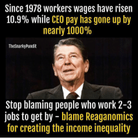 Memes, Work, and Jobs: Since 1978 workers wages have risen  10.9% while CEO pay has gone up by  nearly 1000%  Thesnarky Pundit  Stop blaming people who work 2-3  jobs to get by  blame Reaganomics  for creating the income inequality Why do Republicans shame the poor and working classes when their policies created so much poverty and gutted the middle class?