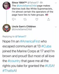 America, Children, and Friends: Since 1984TM Tahoe17.6h  The @UncleSamsChild page makes  Marines look like White Supremacists,  I'm almost certain the operators of the  page have ties to hate groups.  Uncle Sam's Children  1775  @UncleSamsChild  Replying to @Tahoe17  Nope I'm an #America First Who  escaped communism at 13 #Cuba  joined the Marine Corps at T/ and lm  brown and proud! But most of all love  the #country that gave me all the  rights you take for granted the Who's the real racist? Why do those everyone have to be racist because they support Trump or is a conservative? Explain this shit. This is why I will never be a democrat, not only communist supporters but a bunch of slaves for the democrat plantation Tag friends & Follow 👣 👉🏻 @unclesamsmisguidedchildren 🇺🇸 unclesamsmisguidedchildren USMC SemperFi JamesMattis SemperFidelis oohrah USMarines semperfi Grunt veteranowned secondamendment usmclife 0311 2A donaldtrump gruntlife trump2020 republican MARSOC 0331 0341 0317 marinecorpsbirthday marinecorpsball MarineCorps JamesMattis maddogmattis DevilDog LeatherNeck TeufelHunden TipOfTheSpear RAH