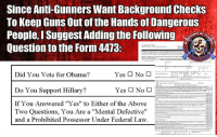 "Guns, Memes, and Obama: Since Anti-Gunners Want Background Checks  To Keep Guns Out of the Hands of Dangerous  People, I Suggest Addingthe Following  CE Or  Question to the Form 4413  Yes No  Did You Vote for Obama?  Yes No  Do You Support Hillary?  tata  If You Answered ""Yes"" to Either of the Above  Two Questions, You Are a ""Mental Defective  and a Prohibited Possessor Under Federal Law. Here is me trying to be solutions oriented and find common ground with the people who want to restrict gun rights.   True story, the Federal law on who can't possess firearms actually uses the term ""Mental Defective"" to categorize the mentally ill or otherwise mentally incapacitated. - Metal Law"