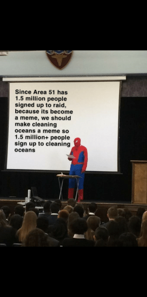 Dank, Meme, and Memes: Since Area 51 has  1.5 million people  signed up to raid,  because its become  a meme, we should  make cleaning  Oceans a meme sO  1.5 million+ people  sign up to cleaning  Oceans Big brain time by nattehan MORE MEMES