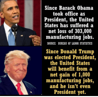 Since Barack Obama  took office as  President, the United  States has suffered a  net loss of 303,000  manufacturing jobs.  SOURCE: BUREAU OF LABOR STATISTICS  Since Donald Trump  was elected President  the United States  will benefit from a  net gain of 1,000  manufacturing jobs,  and he isn't even  President yet.