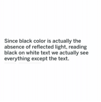 Memes, Black, and Text: Since black color is actually the  absence of reflected light, reading  black on white text we actually see  everything except the text. Mindblown