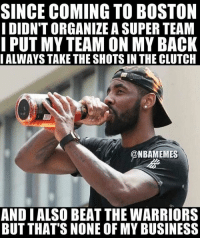 🐸: SINCE COMING TO BOSTON  I DIDN'T ORGANIZE A SUPER TEAM  I PUT MY TEAM ON MY BACK  IALWAYS TAKE THE SHOTS IN THE CLUTCH  @NBAMEMES  AND I ALSO BEAT THE WARRIORS  BUT THAT'S NONE OF MY BUSINESS 🐸