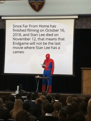 Stan, Stan Lee, and Home: Since Far From Home has  finished filming on October 16,  2018, and Stan Lee died on  November 12, that means that  Endgame will not be the last  movie where Stan Lee has a  cameo Hopefully