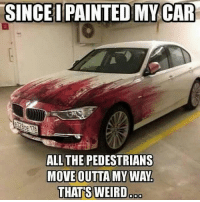 Since I painted my car cool car paint: SINCE I PAINTED MY CAR  ALL THE PEDESTRIANS  MOVE OUTTA MY WAY  THATS WEIRD Since I painted my car cool car paint