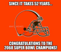 Super Bowls, Champions, and Champion: SINCE IT TAKES52 YEARS  NFL MEMES  CONGRATULATIONS TO THE  2068 SUPER BOWL CHAMPIONS! Hang in there Browns fans