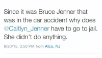Bruce Jenner, Caitlyn Jenner, and Memes: Since it was Bruce Jenner that  was in the car accident why does  Caitlyn Jenner have to go to jail  She didn't do anything  8/20/15, 3:50 PM from Atco, NJ http://t.co/5qQwMX4if4