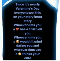 put this on: Since it's nearly  Valentine's Day  everyone put this  on your story insta  story  Whoever dms you  a has a crush on  you  Whoever dms you  a wouldn't mind  dating you and  whoever dms you  a thinks your  Cute