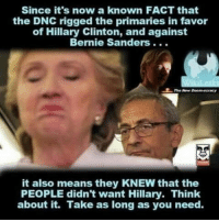Bernie Sanders, Hillary Clinton, and Bernie: Since it's now a known FACT that  the DNC rigged the primaries in favor  of Hillary Clinton, and against  Bernie Sanders .  it also means they KNEW that the  PEOPLE didn't want Hillary. Think  about it. Take as long as you need. Of course they knew
