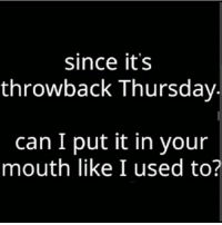 since it's  throwback Thursday  can I put it in your  mouth like I used to? lol😂😂😂 throwbackthursday humor lmao niggasbelike lml