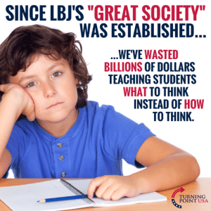 "Sad But True... #BigGovSucks: SINCE LBJS""GREAT SOCIETY  WAS ESTABLISHED  WE'VE WASTED  BILLIONS OF DOLLARS  TEACHING STUDENTS  WHAT TO THINK  INSTEAD OF HOW  TO THINK.  TUINT NSA  POINT USA Sad But True... #BigGovSucks"