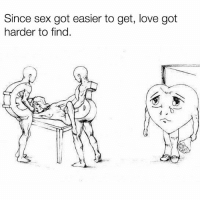 True?: Since sex got easier to get, love got  harder to find.  飞 True?