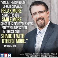 "Get uplifted TONIGHT on TBN! Watch Manna-Fest with Perry Stone, 10pm EST /  7pm PST.: ""SINCE THE KINGDOM  OF GODIS PEACE,  RELAX MORE  SINCE ITIS JOY  SMILE MORE  SINCE ITIS RIGHTEOUSNESS  ENJOY YOUR POSITION  IN CHRIST AND  SHARE IT WITH  OTHERS MORE  PERRY STONE  WATCH MANNA-FEST WITH PERRY STONE  T BN  FRI  10PM EST 7PM PST I TBN.org Get uplifted TONIGHT on TBN! Watch Manna-Fest with Perry Stone, 10pm EST /  7pm PST."