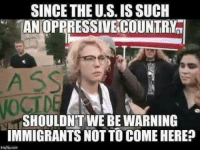 Country, Such, and Oppressive: SINCE THE U.S. IS SUCH  AN OPPRESSIVE COUNTRY  SHOULDN'T WE BE WARNING  IMMIGRANTS NOT TO COME HERE