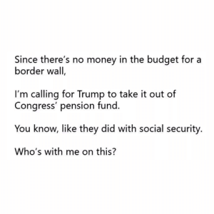 Click, Memes, and Money: Since there's no money in the budget for a  border wall  I'm calling for Trump to take it out of  Congress' pension fund.  You know, like they did with social security.  Who's with me on this? This sounds like a GREAT idea!  There Is PANIC In The Diabetes Industry! Big Pharma executives can't believe their eyes. SEE WHY CLICK HERE ►► http://u-read.org/no-diabetes
