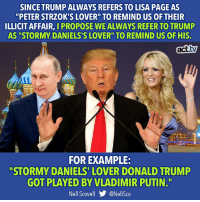 "It would drive him insane.: SINCE TRUMP ALWAYS REFERS TO LISA PAGE AS  ""PETER STRZOK'S LOVER"" TO REMIND US OF THEIR  ILLICIT AFFAIR, I PROPOSE WE ALWAYS REFER TO TRUMP  AS ""STORMY DANIELS'S LOVER"" TO REMIND US OF HIS.  act.tv  FOR EXAMPLE:  ""STORMY DANIELS' LOVER DONALD TRUMP  GOT PLAYED BY VLADIMIR PUTIN.T""  Nell Scovell步@Nellsco It would drive him insane."