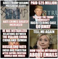 Crime, Memes, and China: SINCE TRUMPBECAME PAID S25 MILLION  PRESIDENT ELECT.  TR  TO MAKE THE TRUMP  VE  HATE CRIMES UNIVERSITY  GREATY RACKETEERING CASE  INCREASED  AWAY  HEHASDESTABILIZED TELL ME AGAIN  RELATIONS BETWEEN  THE USA AND CHINA  CHINA AND TAIWAN  RUSSIA AND NATO  INDIA AND PAKISTAN HOW YOURE OUTRAGED  AFTER SAYINGEVERYONE  ABOUT EMAILS  SHOULD HAVENUKESI Donald J. Trump has had more scandals in the three weeks he's been President Elect than Barack Obama had in eight years in office. ~ Chad