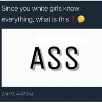 Memes, White Girl, and 🤖: Since you white girls know  everything, what is this  ASS  2/4/17, 4:47 PM Tag a thick white girl if you even know any 😂 ‼️😂Follow @nochillnegro for more hilarious posts daily 😂‼️