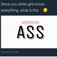 Memes, White Girl, and 🤖: Since you white girls know  everything, what is this  SupremeVodeine  ASS  2/4/17, 4:47 PM Ngl some white girls do got booties tho . . . . . . . . . . . lmfao lmao meme memes haha omg roast me funny weak doggo ifunny cute photooftheday pepe likeforlike like4like rofl instacute instagood instalikes good love lit funnymemes goals dating couples whitegirls whitepeople