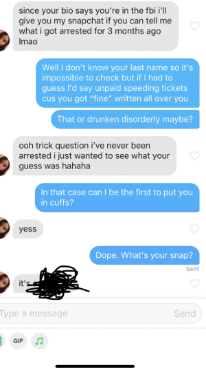 """Dope, Fbi, and Gif: since your bio says you're in the fbi i'll  give you my snapchat if you can tell me  what i got arrested for 3 months ago  Imao  Well I don't know your last name so it's  impossible to check but if I had to  guess I'd say unpaid speeding tickets  cus you got """"fine"""" written all over you  That or drunken disorderly maybe?  ooh trick question i've never been  arrested i just wanted to see what your  guess was hahaha  In that case can I be the first to put you  in cuffs?  yess  Dope. What's your snap?  Sent  it's  Турe  Send  a message  GIF That's it, I've peaked."""