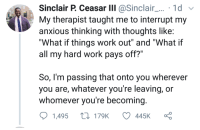 "Blackpeopletwitter, Work, and Wholesome: Sinclair P. Ceasar lIII @Sinclair...1d v  My therapist taught me to interrupt my  anxious thinking with thoughts like  ""What if things work out"" and ""What if  all my hard work pays off?'  So, l'm passing that onto you wherever  you are, whatever you're leaving, or  whomever you're becoming  1.495  170K  445K <p>Wholesome. (via /r/BlackPeopleTwitter)</p>"