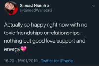 Energy, Iphone, and Love: Sinead Niamh x  @SineadWallace6  Actually so happy right now with no  toxic friendships or relationships,  nothing but good love support and  energy  16:20 16/01/2019 Twitter for iPhone