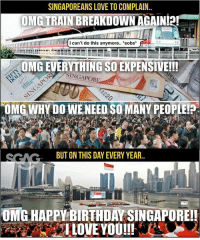 "Because this is home, truly.... at least for today HAHAHA!!: SINGAPOREANS LOVE TO COMPLAIN.  OMETRAINBREAKDOWN AGAIN!2!""  -  I can't do this anymore.. sobs*  OMG EVERYTHING SO EXPENSIVE!!!  SINGAPOR  OMG WHY DO WENEED SO MANY PEOPLEI  SCACBUT ON THIS DAY EVERY YEAR.  OMG HAPPY BIRTH DAY SINGAPOREI! Because this is home, truly.... at least for today HAHAHA!!"