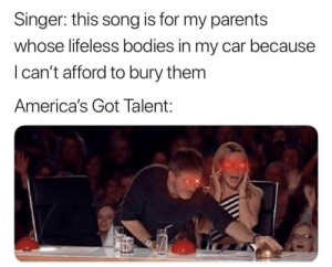 Bodies , Parents, and America's Got Talent: Singer: this song is for my parents  whose lifeless bodies in my car because  I can't afford to bury them  America's Got Talent