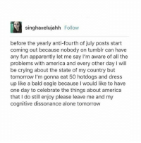Being Alone, America, and Apparently: singhaielujahh Follow  singhaiieluja  before the yearly anti-fourth of july posts start  coming out because nobody on tumblr can have  any fun apparently let me say I'm aware of all the  problems with america and every other day I will  be crying about the state of my country but  tomorrow I'm gonna eat 50 hotdogs and dress  up like a bald eagle because I would like to have  one day to celebrate the things about america  that I do still enjoy please leave me and my  cognitive dissonance alone tomorrow I ALMOST FORGOT!! HAPPY FOURTH OF JULY YOU PATRIOTIC EAGLE HOARDING BLUE WHITE AND RED FREE AMERICANS in all seriousness I love (most of) you - sincerely your kangaroo riding bbqing Australian: mon 🇺🇸 textpost textposts