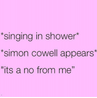 "😂🙈 rp from the hilarious @girlsthinkimfunny 😆 get following @girlsthinkimfunny girlsthinkimfunny fabsquad goodgirlwithbadthoughts 💅: *singing in shower  Simon Cowell appears  ""its a no from me'' 😂🙈 rp from the hilarious @girlsthinkimfunny 😆 get following @girlsthinkimfunny girlsthinkimfunny fabsquad goodgirlwithbadthoughts 💅"