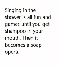 Memes, Shower, and Singing: Singing in the  shower is all fun and  games until you get  shampoo in your  mouth. Then it  becomes a soap  opera.