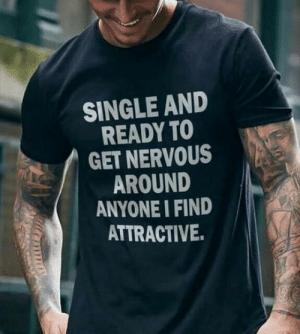 Time, Single, and Get: SINGLE AND  READY TO  GET NERVOUS  AROUND  ANYONE I FIND  ATTRACTIVE. Every damn time.