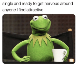MeIRL, Single, and Get: single and ready to get nervous around  anyone l find attractive meirl