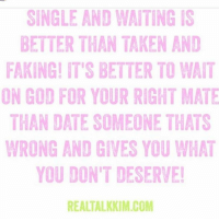 Dating, Memes, and Taken: SINGLE AND WATINGIS  BETTER THAN TAKEN AND  FAKING! IT'S BETTER TO WAIT  ON GOD FOR YOUR RIGHT MATE  THAN DATE SOMEONE THATS  WRONG AND GIVES YOU WHAT  YOU DON'T DESERVE!  REALTALKKIM.COM There are so many singles out there crying yourself to sleep tonight, YET AGAIN!!! Over a selfish idiot!! You KNOW better! You know that person is wasting your time. They keep you wound up and worried. Stop ignoring the red flags!!! Just STOP! God has better for you!!! I know it hurts now... but better to hurt for a month over a heartbreak (that you will get over) than YEARS wasted after you settled for them! ! realtalkkim realtalk singles women men love hope god GodHasBetter