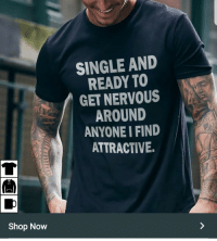 MeIRL, Single, and Shop: SINGLE ANID  READY TO  GET NERVOUS  AROUND  ANYONE I FIND  ATTRACTIVE  兀  Shop Now meirl