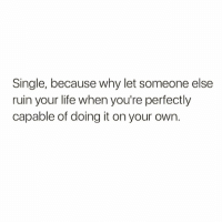 Life, Memes, and Single: Single, because why let someone else  ruin your life when you're perfectly  capable of doing it on your own. I can do that all by myself 💁🏼♀️ @thebasicbitchlife