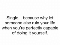 Facts, Funny, and Life: Single... because why let  someone else ruin your life  when you're perfectly capable  of doing it yourself Lol facts
